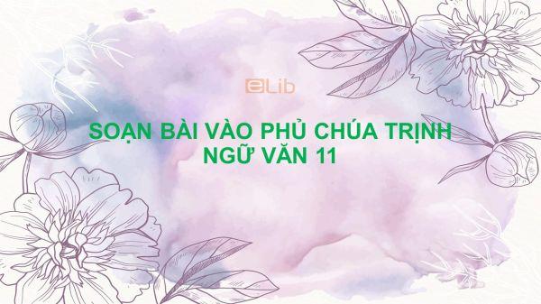 Soạn bài Vào phủ chúa Trịnh Ngữ Văn 11 tóm tắt