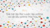 Giải bài tập SGK Hóa 12 Bài 15: Luyện tập polime và vật liệu polime