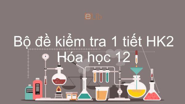10 đề kiểm tra 1 tiết HK1 môn Hóa học 12 năm 2019 có đáp án