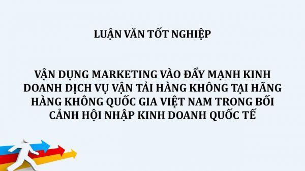 Luận văn: Vận dụng Marketing vào đẩy mạnh kinh doanh dịch vụ vận tải hàng không tại hãng hàng không quốc gia Việt Nam trong bối cảnh hội nhập kinh doanh quốc tế
