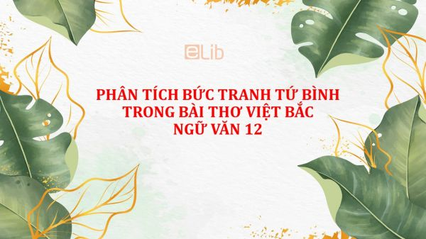Phân tích bức tranh tứ bình trong bài thơ Việt Bắc Ngữ Văn 12 Tố Hữu