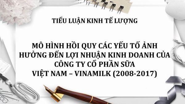 Tiểu luận: Mô hình hồi quy các yếu tố ảnh hưởng đến lợi nhuận kinh doanh của Công ty cổ phần sữa Việt Nam-Vinamilk
