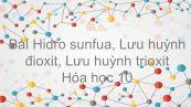 Hoá học 10 Bài 32: Hiđro sunfua - Lưu huỳnh đioxit - Lưu huỳnh trioxit