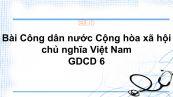 GDCD 6 Bài 13: Công dân nước Cộng hòa xã hội chủ nghĩa Việt Nam