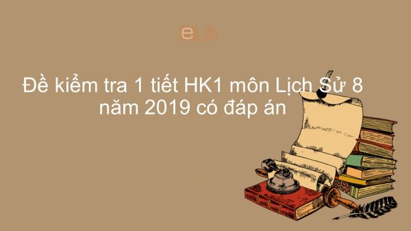 Đề kiểm tra 1 tiết HK1 môn Lịch Sử 8 năm 2019 có đáp án