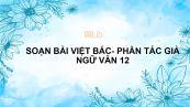 Soạn bài Việt Bắc (Phần một: Tác giả) Ngữ văn 12 siêu ngắn