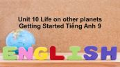 Unit 10 lớp 9: Life on other planets-Getting Staretd
