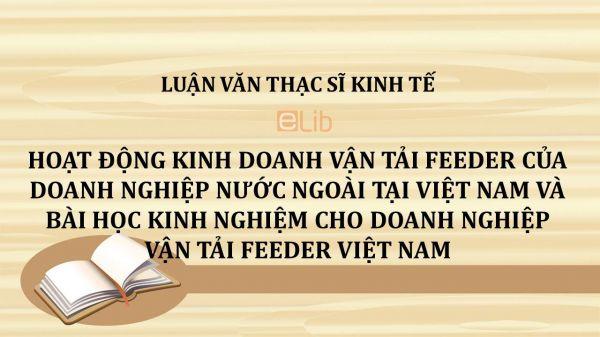 Luận văn ThS: Hoạt động kinh doanh vận tải Feeder của doanh nghiệp nước ngoài tại Việt Nam và bài học kinh nghiệm cho doanh nghiệp vận tải Feeder Việt Nam