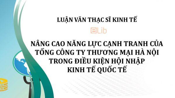 Luận văn ThS: Nâng cao năng lực cạnh tranh của tổng công ty thương mại Hà Nội trong điều kiện hội nhập kinh tế quốc tế