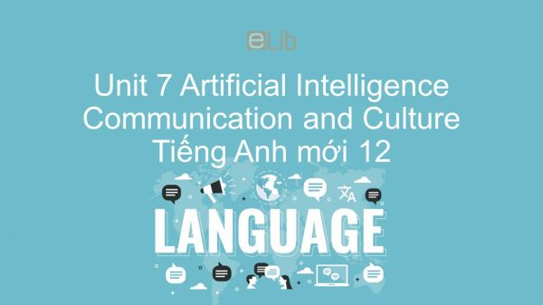 Unit 7 lớp 12: Artificial Intelligence - Communication and Culture