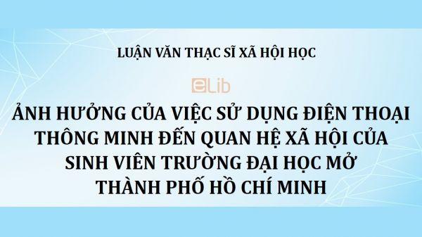 Luận văn ThS: Ảnh hưởng của việc sử dụng điện thoại thông minh đến quan hệ xã hội của sinh viên trường Đại học Mở thành phố Hồ Chí Minh