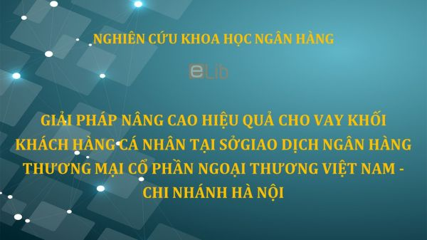 NCKH: Giải pháp nâng cao hiệu quả cho vay khối khách hàng cá nhân tại sở giao dịch ngân hàng thương mại cổ phần ngoại thương Việt Nam - chi nhánh Hà Nội