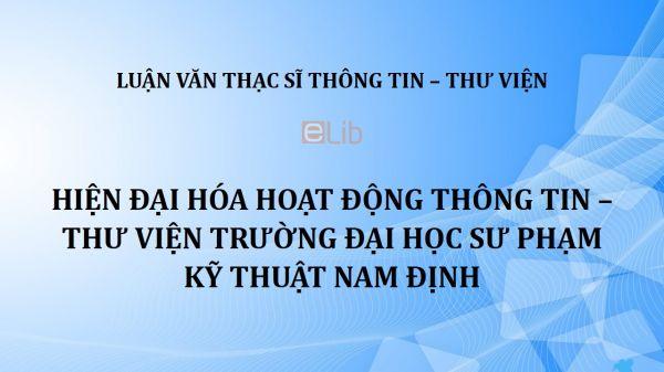 Luận văn ThS: Hiện đại hóa hoạt động thông tin - thư viện trường Đại học Sư phạm kỹ thuật Nam Định