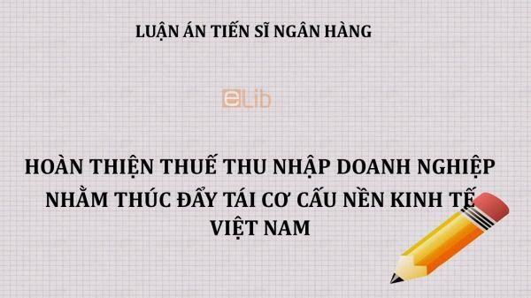 Luận án TS: Hoàn thiện thuế thu nhập doanh nghiệp nhằm thúc đẩy tái cơ cấu nền kinh tế Việt Nam