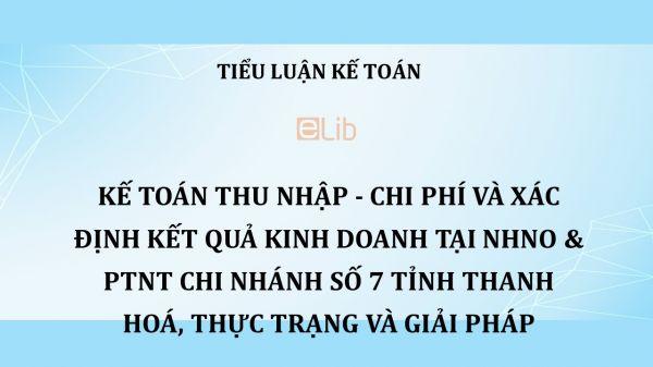 Tiểu luận: Kế toán thu nhập - chi phí và xác định kết quả kinh doanh tại NHNo & PTNT Chi nhánh số 7 tỉnh Thanh Hoá, thực trạng và giải pháp