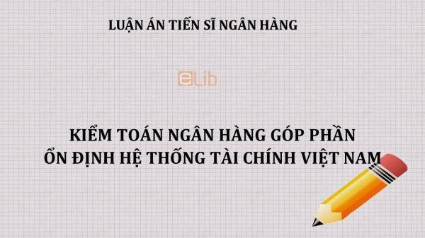 Luận án TS: Kiểm toán ngân hàng góp phần ổn định hệ thống tài chính Việt Nam