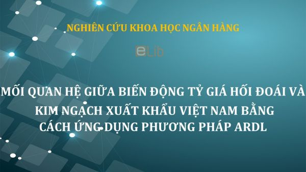 NCKH: Mối quan hệ giữa biến động tỷ giá hối đoái và kim ngạch xuất khẩu Việt Nam bằng cách ứng dụng phương pháp ARDL