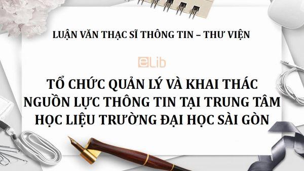 Luận văn ThS: Tổ chức quản lý và khai thác nguồn lực thông tin tại Trung tâm học liệu trường Đại học Sài Gòn