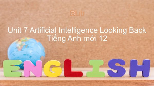 Unit 7 lớp 12: Artificial Intelligence - Looking Back