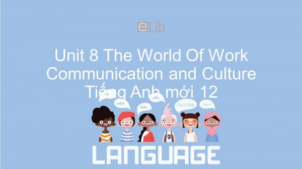 Unit 8 lớp 12: The World Of Work - Communication and Culture