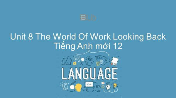 Unit 8 lớp 12: The World Of Work - Looking Back