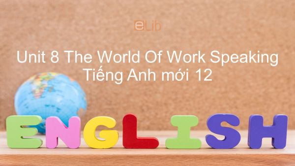 Unit 8 lớp 12: The World Of Work - Speaking