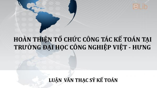 Luận văn ThS: Hoàn thiện tổ chức công tác kế toán tại trường đại học công nghiệp Việt - Hung