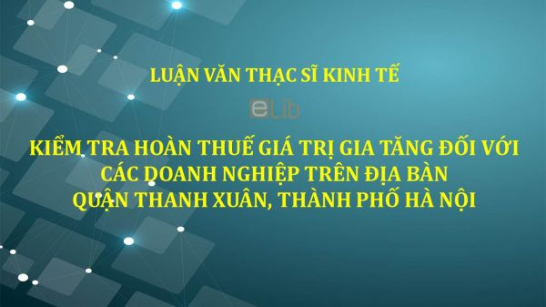 Luận văn ThS: Kiểm tra hoàn thuế giá trị gia tăng đối với các doanh nghiệp trên địa bàn Quận Thanh Xuân, Thành phố Hà Nội