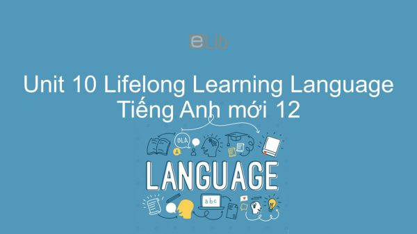 Unit 10 lớp 12: Lifelong Learning - Language