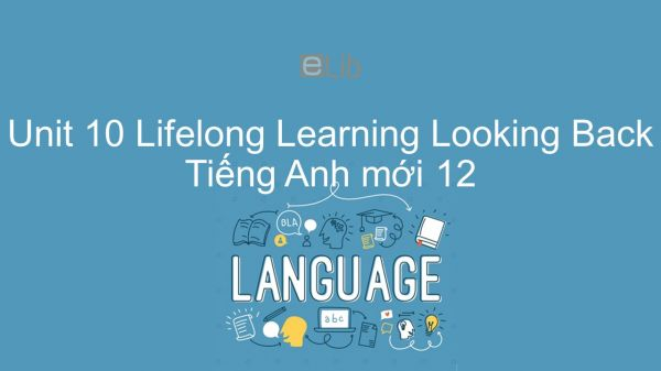 Unit 10 lớp 12: Lifelong Learning - Looking Back