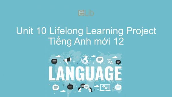 Unit 10 lớp 12: Lifelong Learning - Project