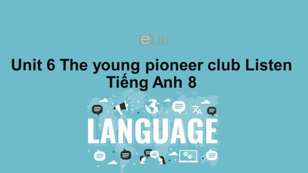 Unit 6 lớp 8: The young pioneers club-Listen