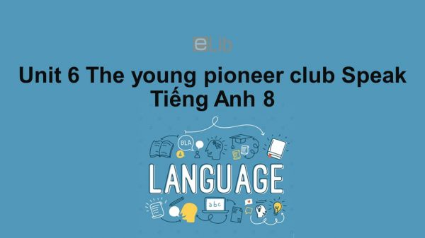 Unit 6 lớp 8: The young pioneers club-Speak