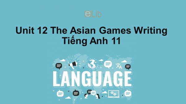 Unit 12 lớp 11: The Asian Games-Writing