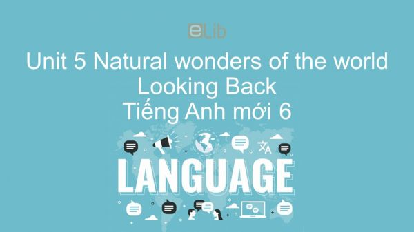 Unit 5 lớp 6: Natural wonders of the world - Looking Back