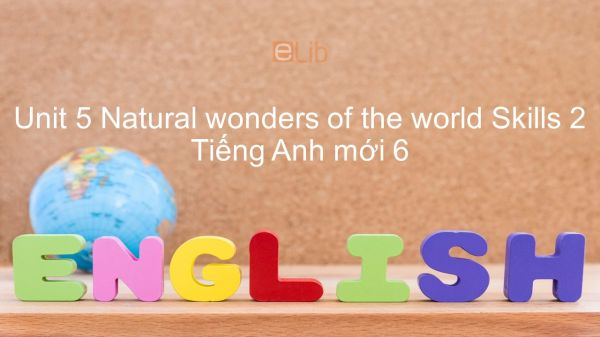 Unit 5 lớp 6: Natural wonders of the world - Skills 2
