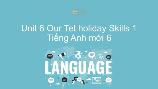 Unit 6 lớp 6: Our Tet holiday - Skills 1