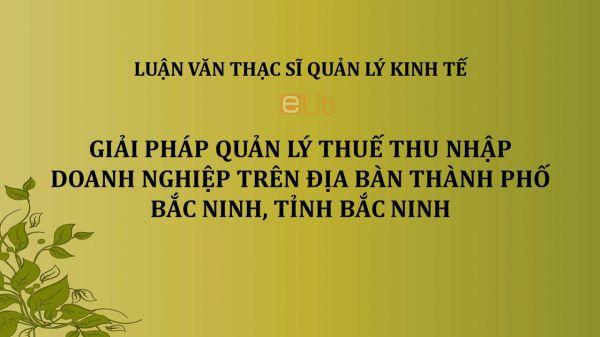 Luận văn ThS: Giải pháp quản lý thuế thu nhập doanh nghiệp trên địa bàn thành phố Bắc Ninh, tỉnh Bắc Ninh