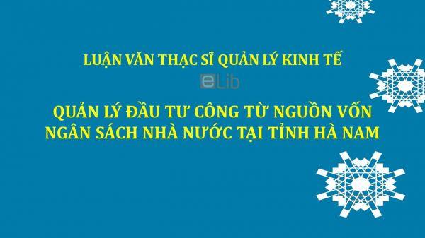 Luận văn ThS: Quản lý đầu tư công từ nguồn vốn ngân sách Nhà nước tại tỉnh Hà Nam