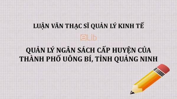 Luận văn ThS: Quản lý ngân sách cấp huyện của thành phố Uông Bí, tỉnh Quảng Ninh