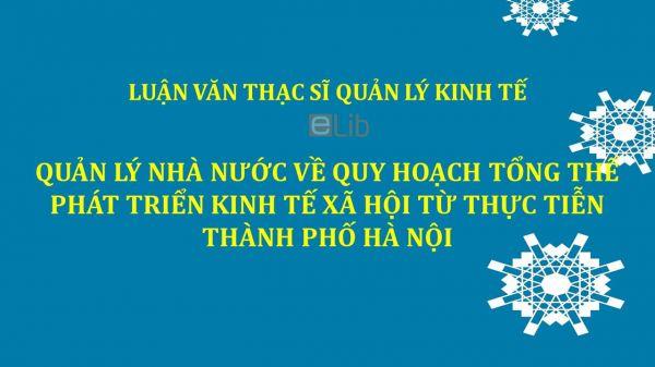 Luận văn ThS: Quản lý nhà nước về quy hoạch tổng thể phát triển kinh tế xã hội từ thực tiễn thành phố Hà Nội