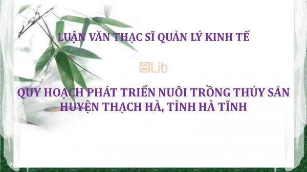 Luận văn ThS: Quy hoạch phát triển nuôi trồng thủy sản huyện Thạch Hà, tỉnh Hà Tĩnh
