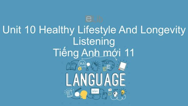 Unit 10 lớp 11: Healthy Lifestyle And Longevity - Listening