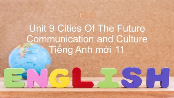 Unit 9 lớp 11: Cities Of The Future - Communication and Culture