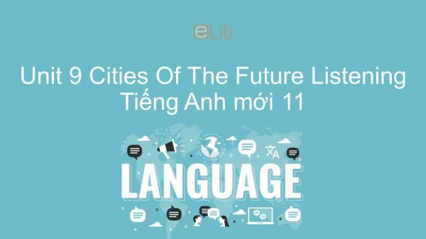 Unit 9 lớp 11: Cities Of The Future - Listening