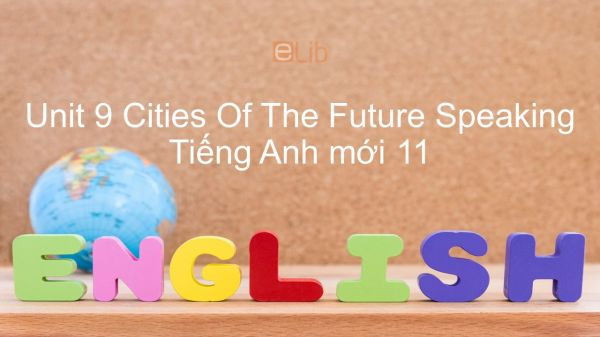 Unit 9 lớp 11: Cities Of The Future - Speaking