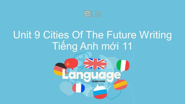 Unit 9 lớp 11: Cities Of The Future - Writing