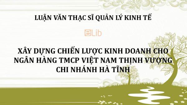 Luận văn ThS: Xây dựng chiến lược kinh doanh cho ngân hàng TMCP Việt Nam thịnh vượng chi nhánh Hà Tĩnh
