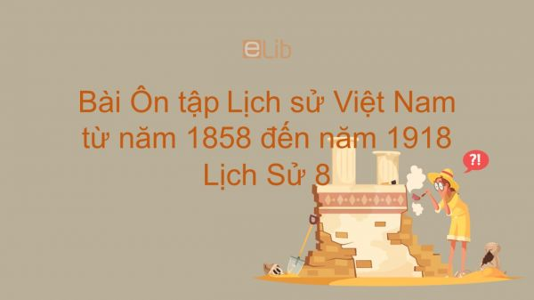 Lịch Sử 8 Bài 31: Ôn tập: Lịch sử Việt Nam từ năm 1858 đến năm 1918