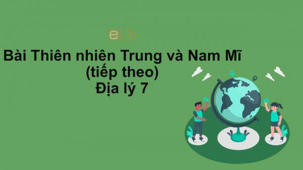 Địa lý 7 Bài 42: Thiên nhiên Trung và Nam Mĩ (tiếp theo)